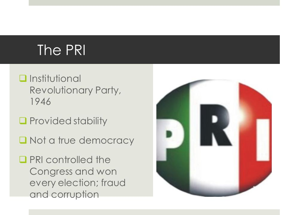 The PRI Institutional Revolutionary Party, 1946 Provided stability