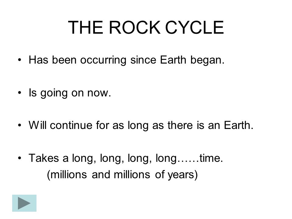 THE ROCK CYCLE Has been occurring since Earth began. Is going on now.