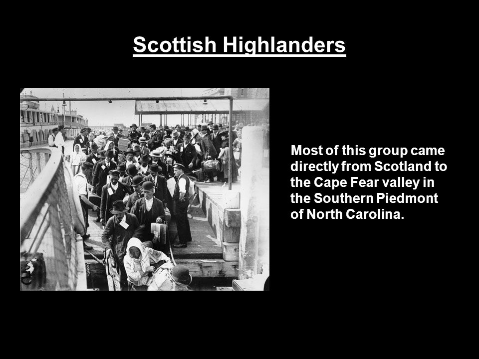 Scottish Highlanders Most of this group came directly from Scotland to the Cape Fear valley in the Southern Piedmont of North Carolina.