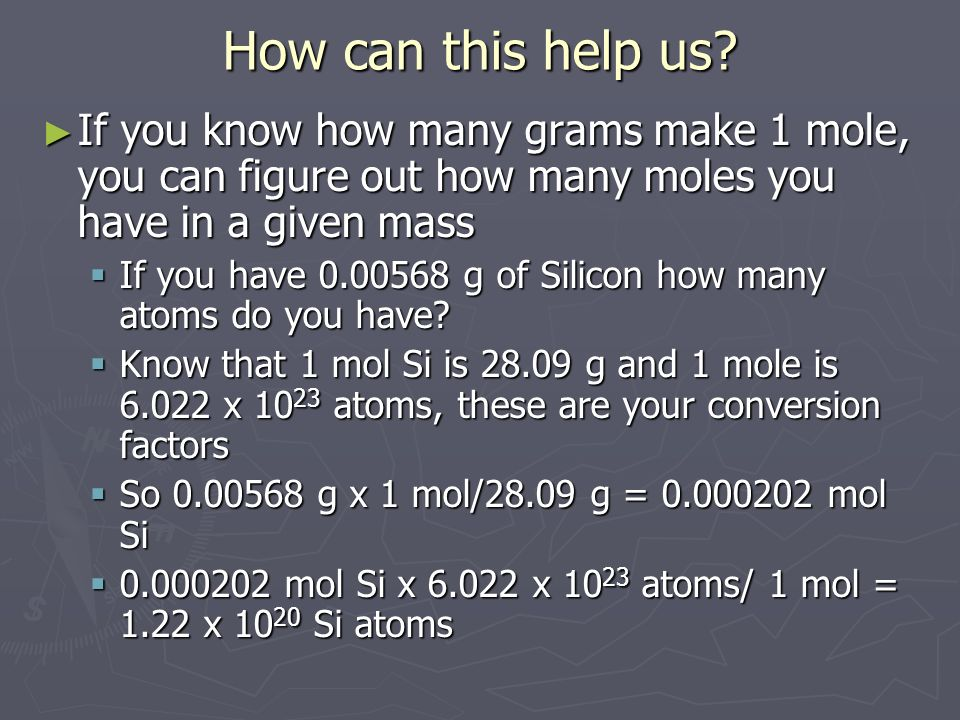 How can this help us If you know how many grams make 1 mole, you can figure out how many moles you have in a given mass.