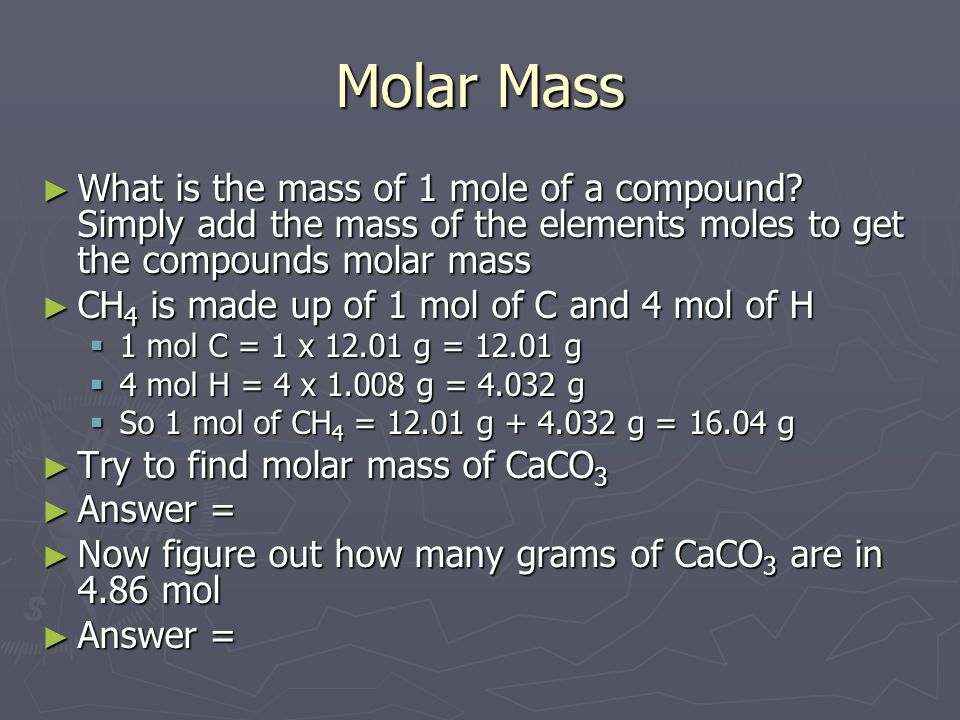 Molar Mass What is the mass of 1 mole of a compound Simply add the mass of the elements moles to get the compounds molar mass.