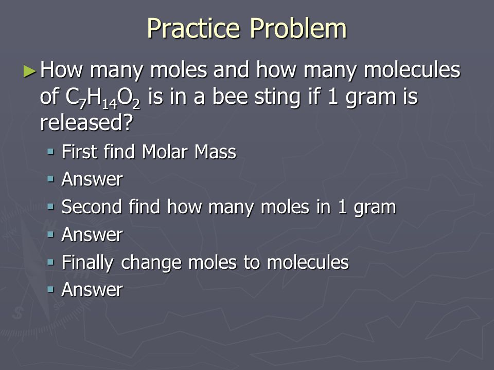 Practice Problem How many moles and how many molecules of C7H14O2 is in a bee sting if 1 gram is released