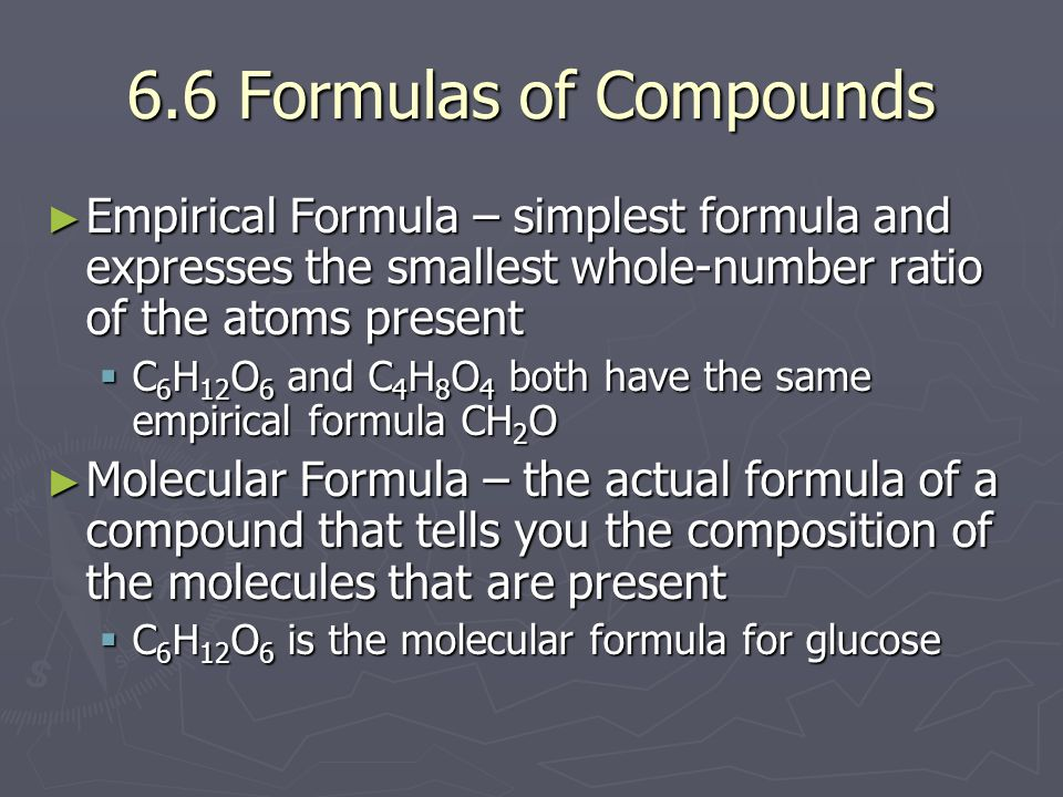 6.6 Formulas of Compounds Empirical Formula – simplest formula and expresses the smallest whole-number ratio of the atoms present.