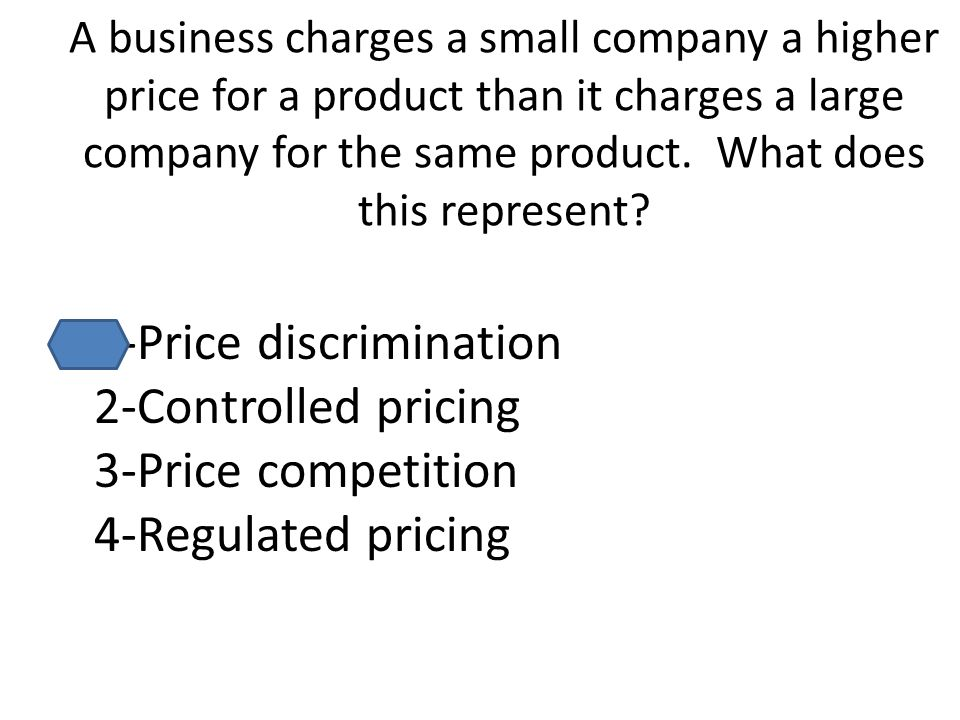 A business charges a small company a higher price for a product than it charges a large company for the same product. What does this represent