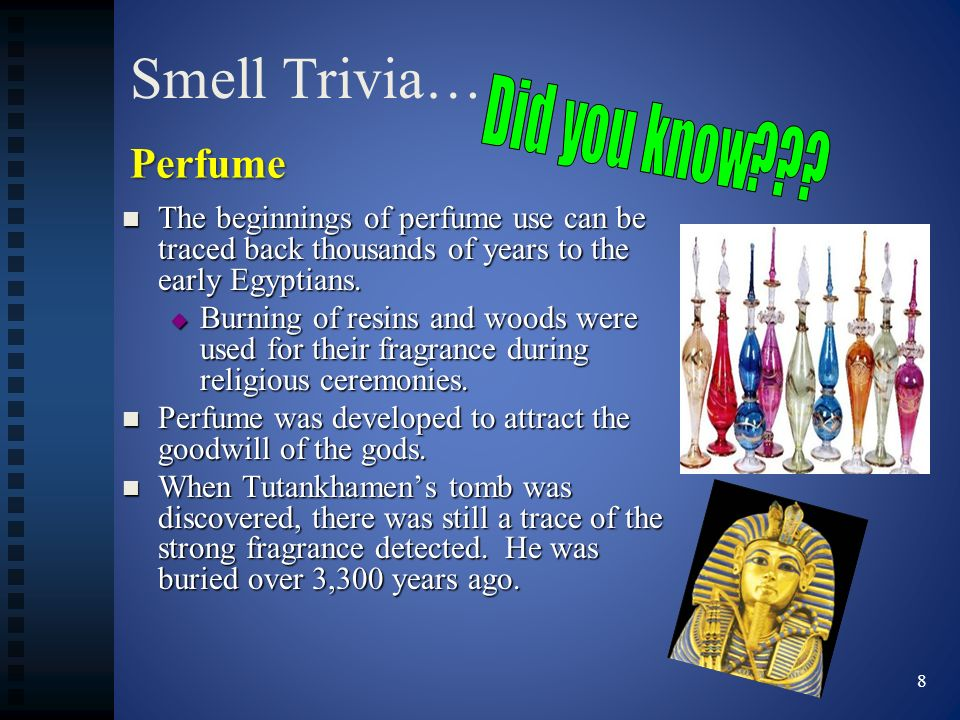 Smell Trivia… Did you know Perfume. The beginnings of perfume use can be traced back thousands of years to the early Egyptians.