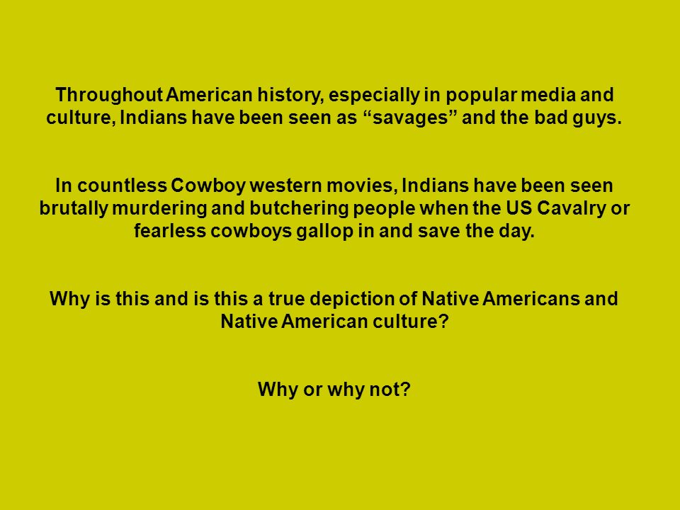 Throughout American history, especially in popular media and culture, Indians have been seen as savages and the bad guys.