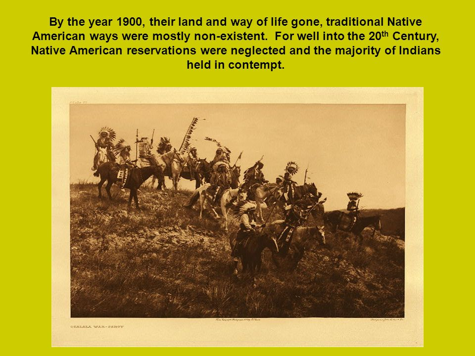 By the year 1900, their land and way of life gone, traditional Native American ways were mostly non-existent.