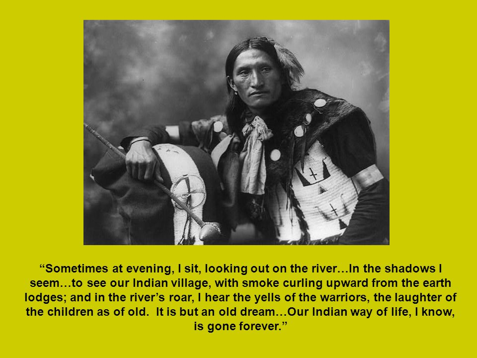 Sometimes at evening, I sit, looking out on the river…In the shadows I seem…to see our Indian village, with smoke curling upward from the earth lodges; and in the river's roar, I hear the yells of the warriors, the laughter of the children as of old.