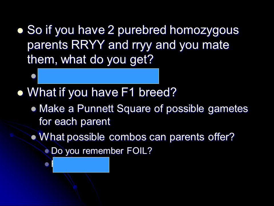 So if you have 2 purebred homozygous parents RRYY and rryy and you mate them, what do you get