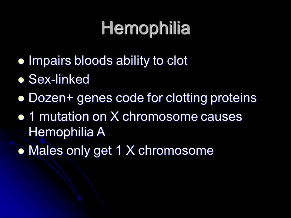 Hemophilia Impairs bloods ability to clot Sex-linked