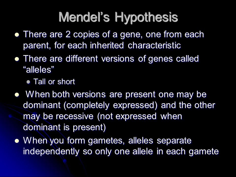 Mendel's Hypothesis There are 2 copies of a gene, one from each parent, for each inherited characteristic.
