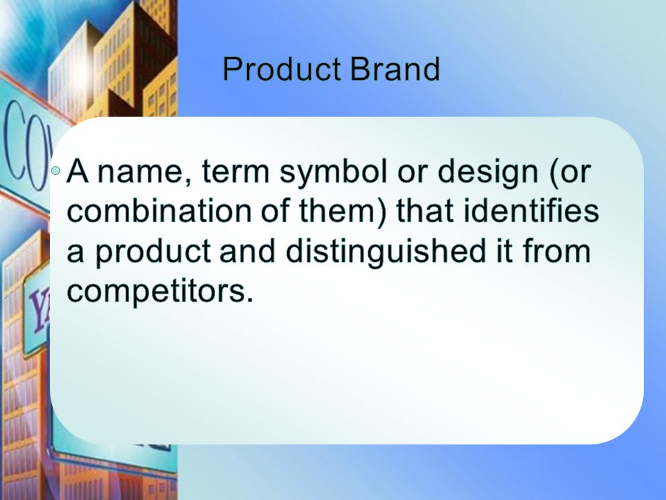 Product Brand A name, term symbol or design (or combination of them) that identifies a product and distinguished it from competitors.