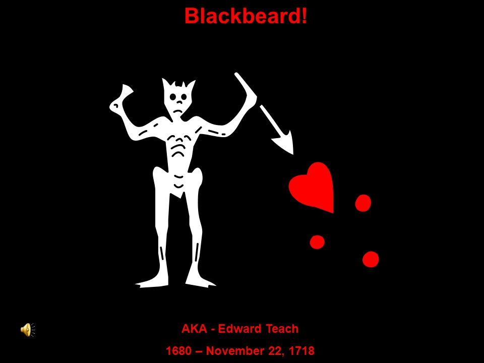 Blackbeard! AKA - Edward Teach 1680 – November 22, 1718