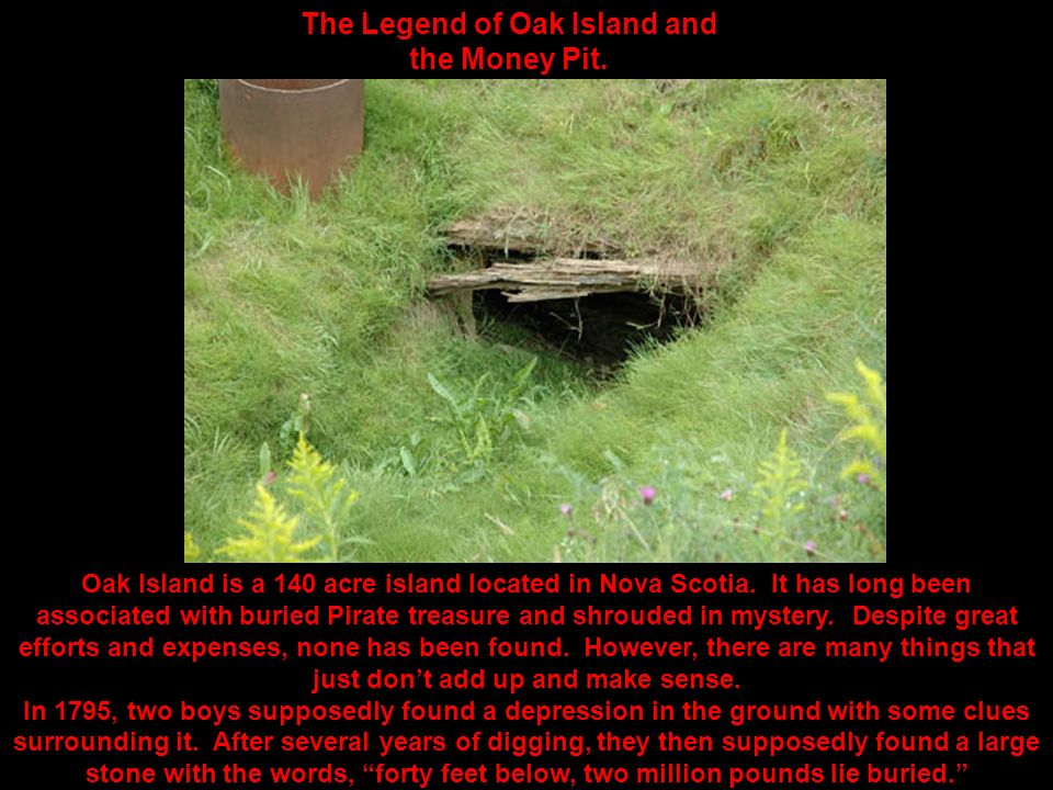 The Legend of Oak Island and the Money Pit.