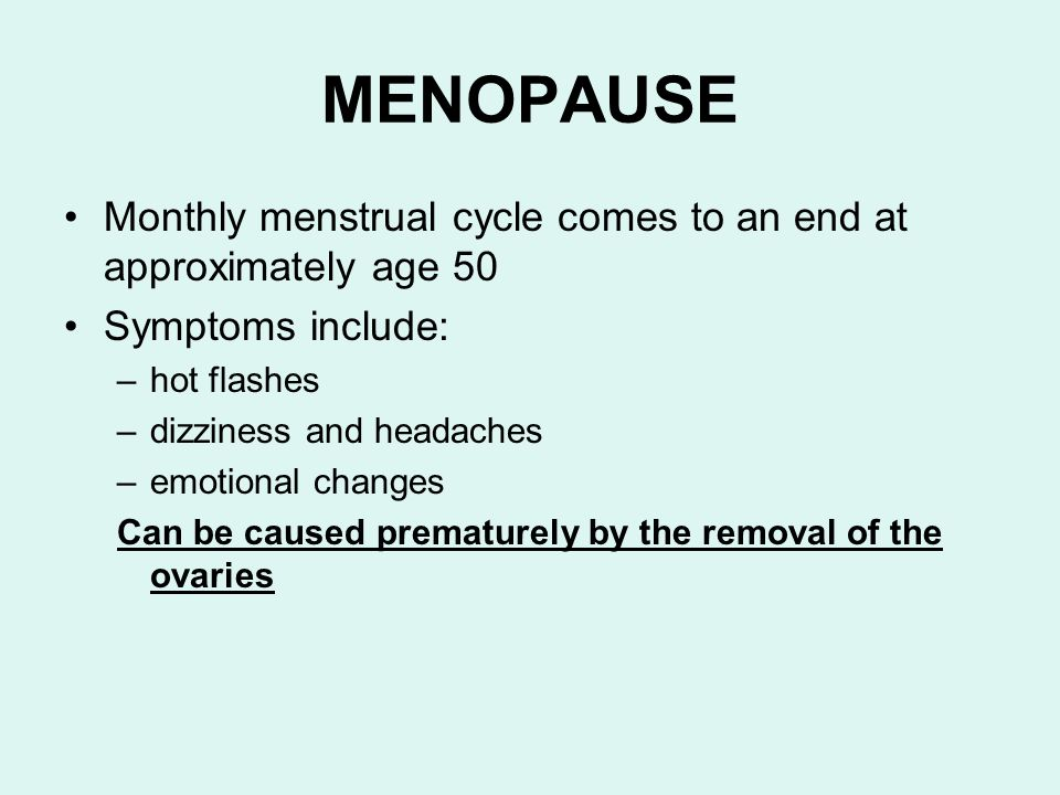 MENOPAUSE Monthly menstrual cycle comes to an end at approximately age 50. Symptoms include: hot flashes.