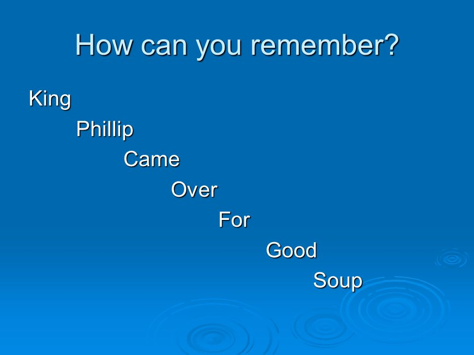 How can you remember King Phillip Came Over For Good Soup