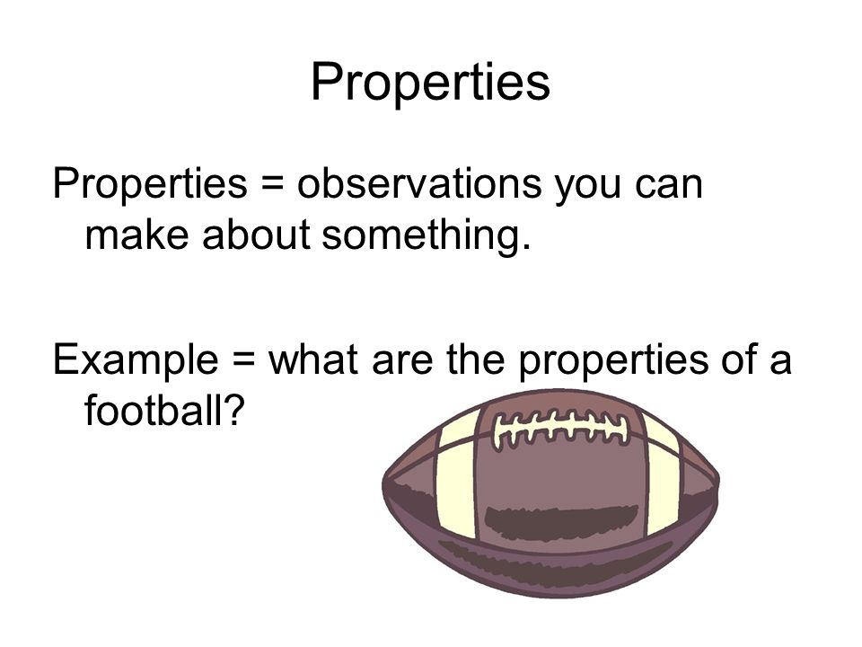 Properties Properties = observations you can make about something.