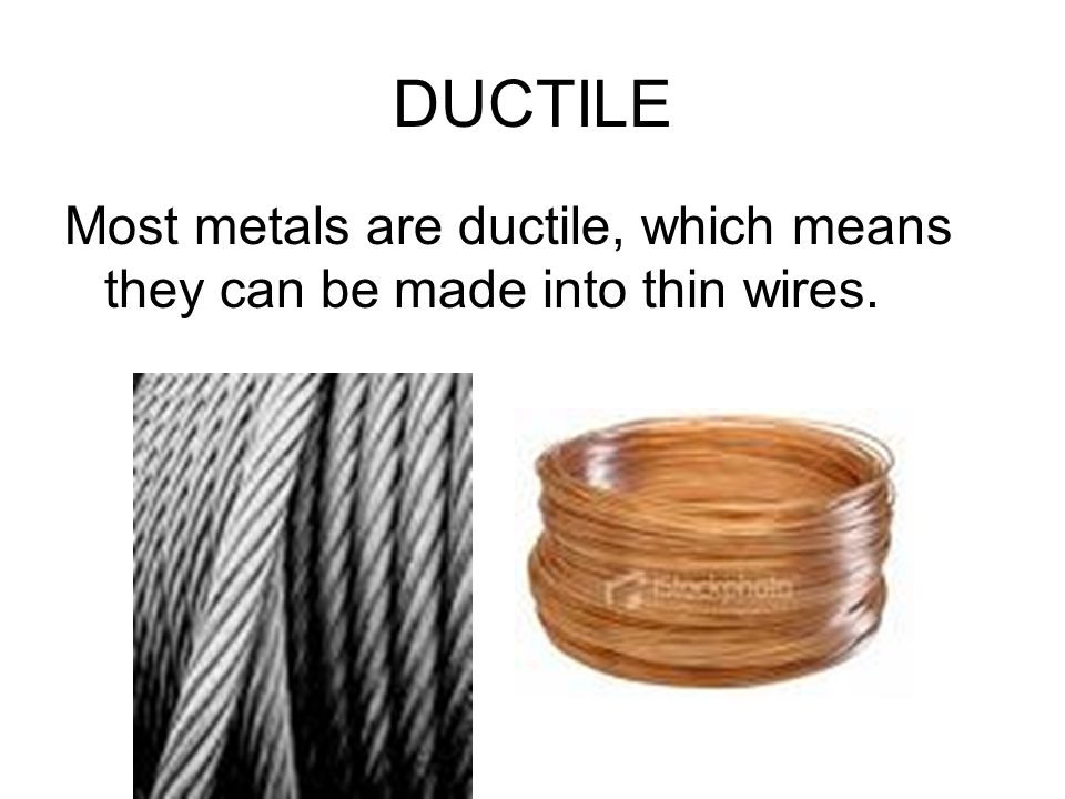 DUCTILE Most metals are ductile, which means they can be made into thin wires.