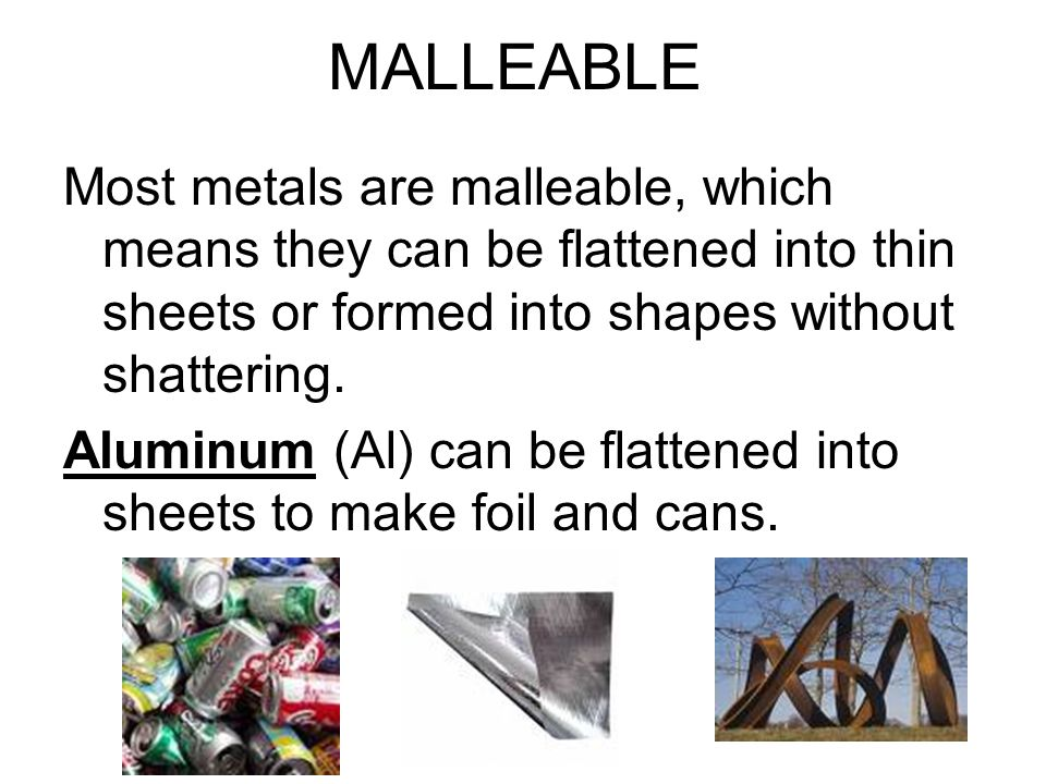 MALLEABLE Most metals are malleable, which means they can be flattened into thin sheets or formed into shapes without shattering.