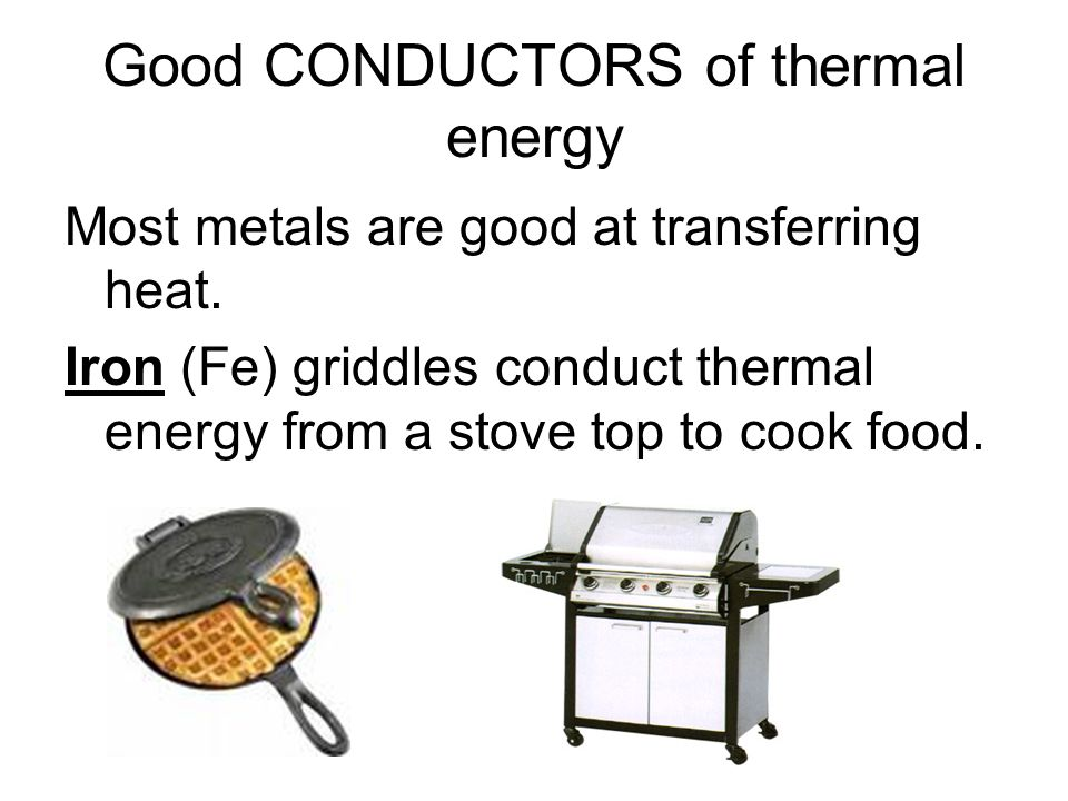 Good CONDUCTORS of thermal energy