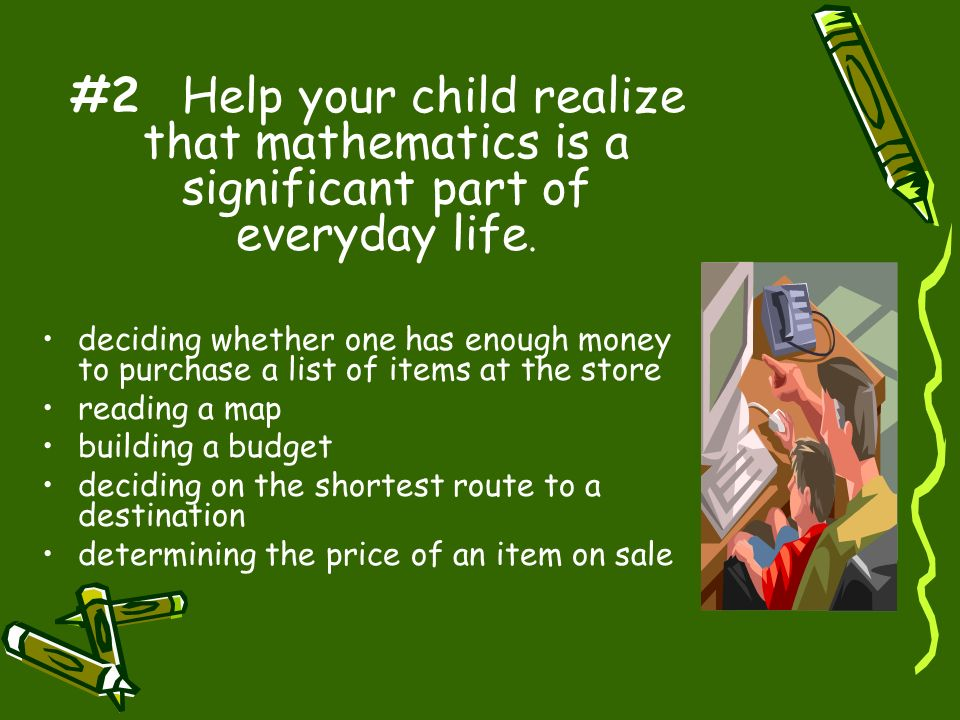 #2 Help your child realize that mathematics is a significant part of everyday life.