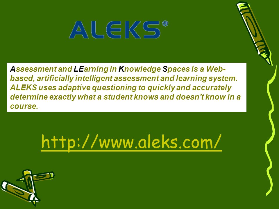 Assessment and LEarning in Knowledge Spaces is a Web-based, artificially intelligent assessment and learning system. ALEKS uses adaptive questioning to quickly and accurately determine exactly what a student knows and doesn t know in a course.