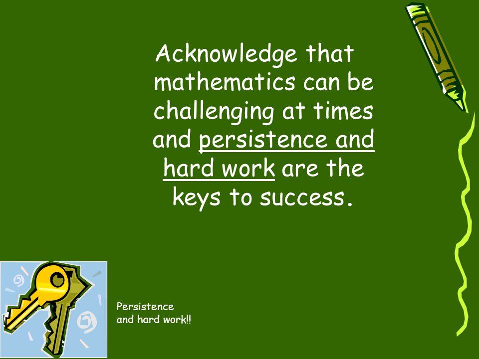 Acknowledge that mathematics can be challenging at times and persistence and hard work are the keys to success.