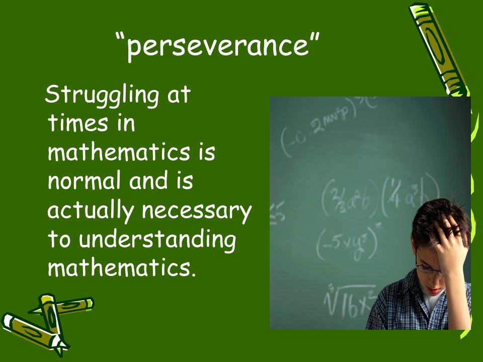 perseverance Struggling at times in mathematics is normal and is actually necessary to understanding mathematics.