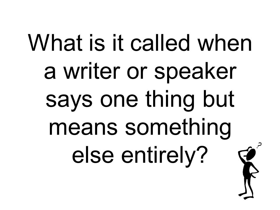 What is it called when a writer or speaker says one thing but means something else entirely