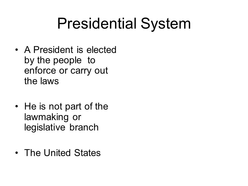 Presidential System A President is elected by the people to enforce or carry out the laws. He is not part of the lawmaking or legislative branch.