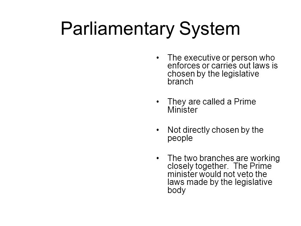 Parliamentary System The executive or person who enforces or carries out laws is chosen by the legislative branch.
