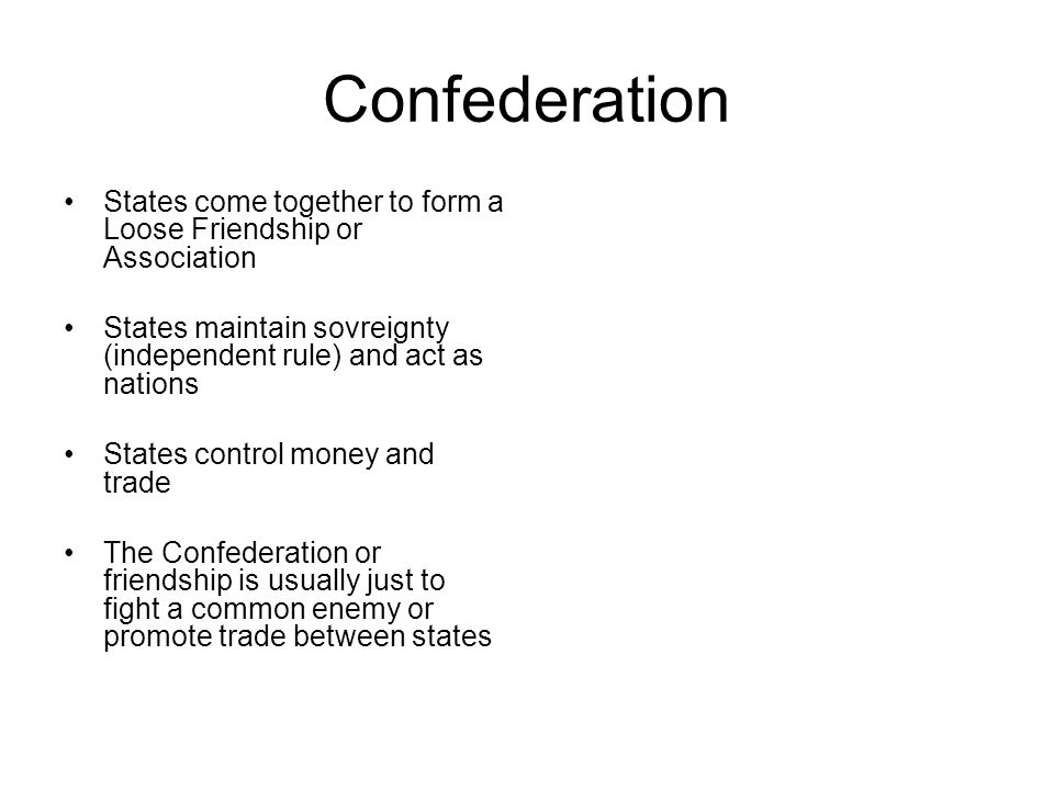 Confederation States come together to form a Loose Friendship or Association. States maintain sovreignty (independent rule) and act as nations.