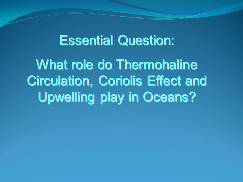 Essential Question: What role do Thermohaline Circulation, Coriolis Effect and Upwelling play in Oceans