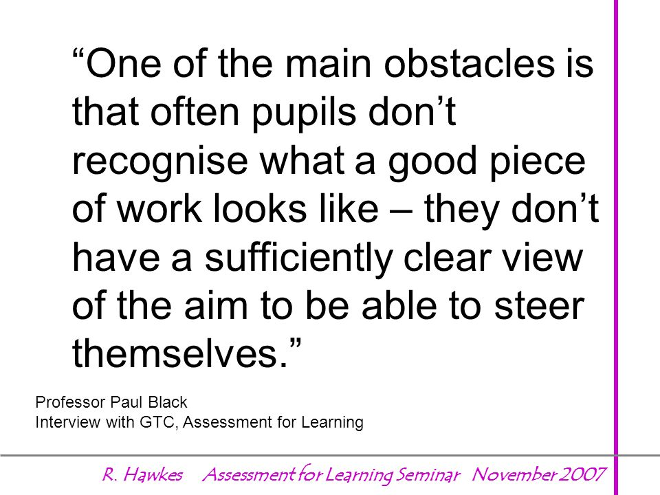One of the main obstacles is that often pupils don't recognise what a good piece of work looks like – they don't have a sufficiently clear view of the aim to be able to steer themselves.