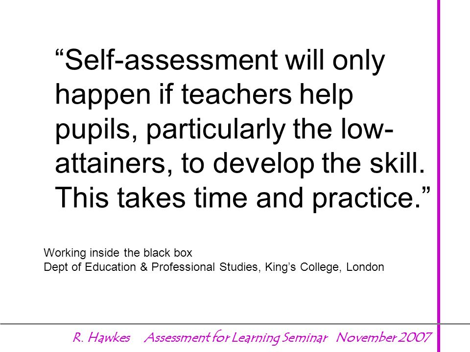 Self-assessment will only happen if teachers help pupils, particularly the low-attainers, to develop the skill. This takes time and practice.
