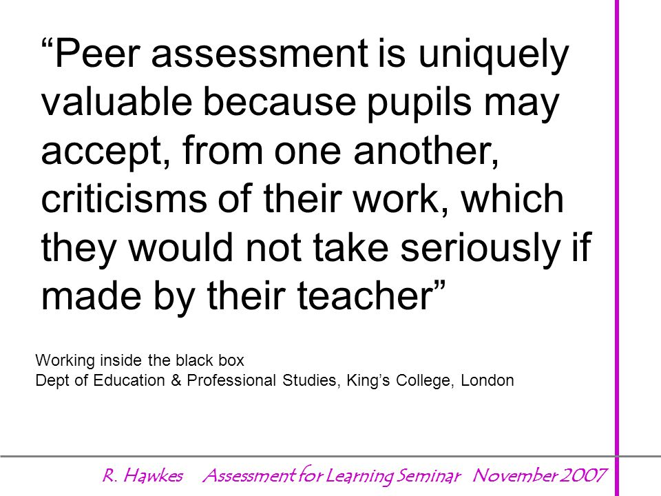 Peer assessment is uniquely valuable because pupils may accept, from one another, criticisms of their work, which they would not take seriously if made by their teacher