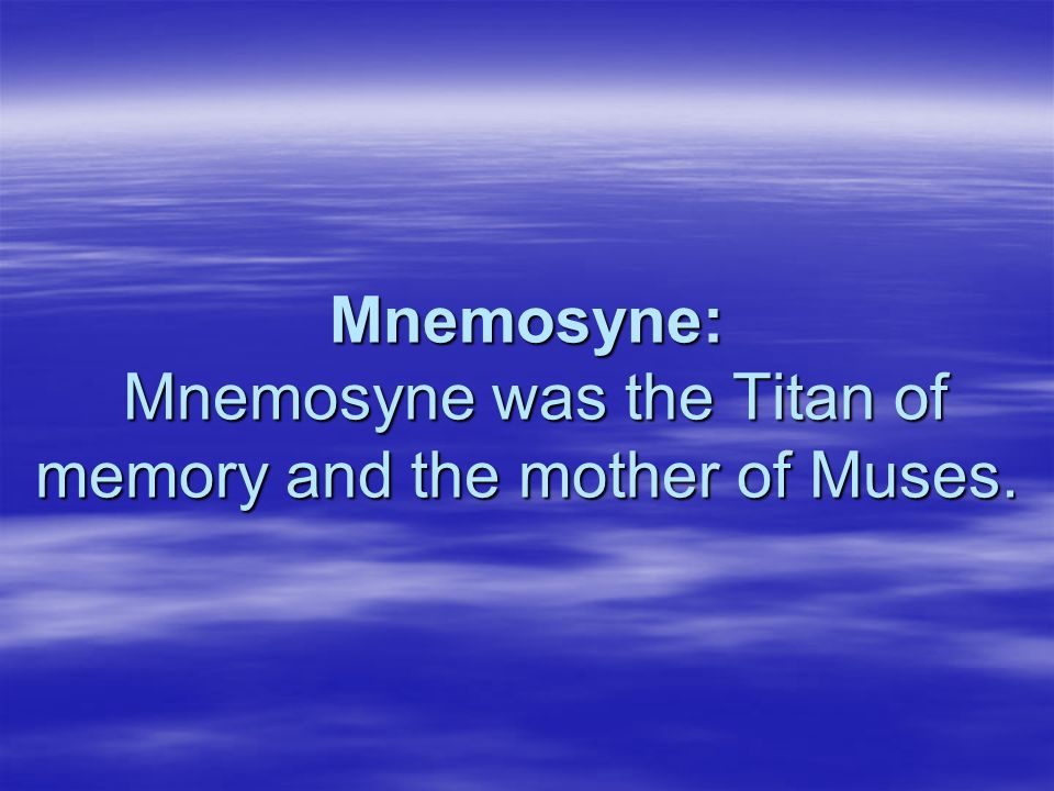 Mnemosyne: Mnemosyne was the Titan of memory and the mother of Muses.