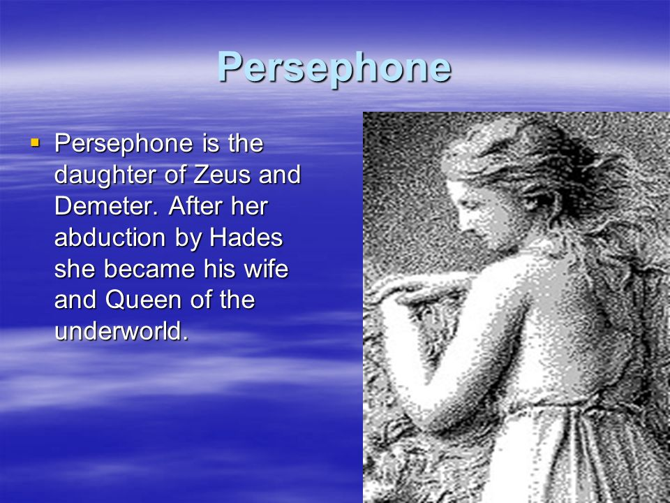Persephone Persephone is the daughter of Zeus and Demeter.