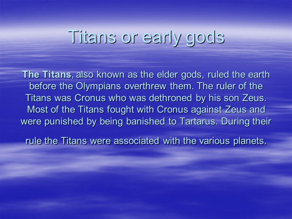 Titans or early gods The Titans, also known as the elder gods, ruled the earth before the Olympians overthrew them.