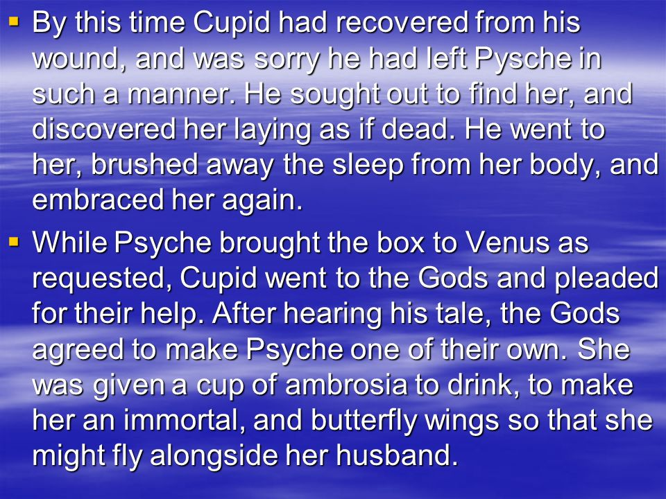 By this time Cupid had recovered from his wound, and was sorry he had left Pysche in such a manner. He sought out to find her, and discovered her laying as if dead. He went to her, brushed away the sleep from her body, and embraced her again.