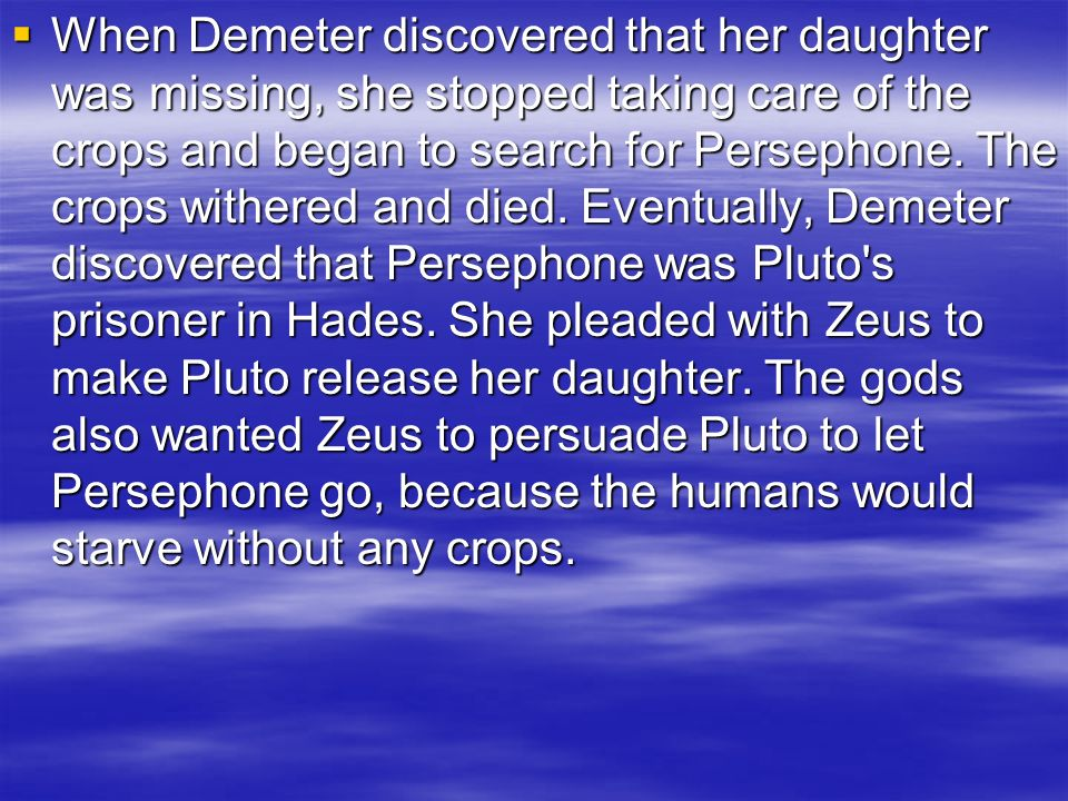 When Demeter discovered that her daughter was missing, she stopped taking care of the crops and began to search for Persephone.