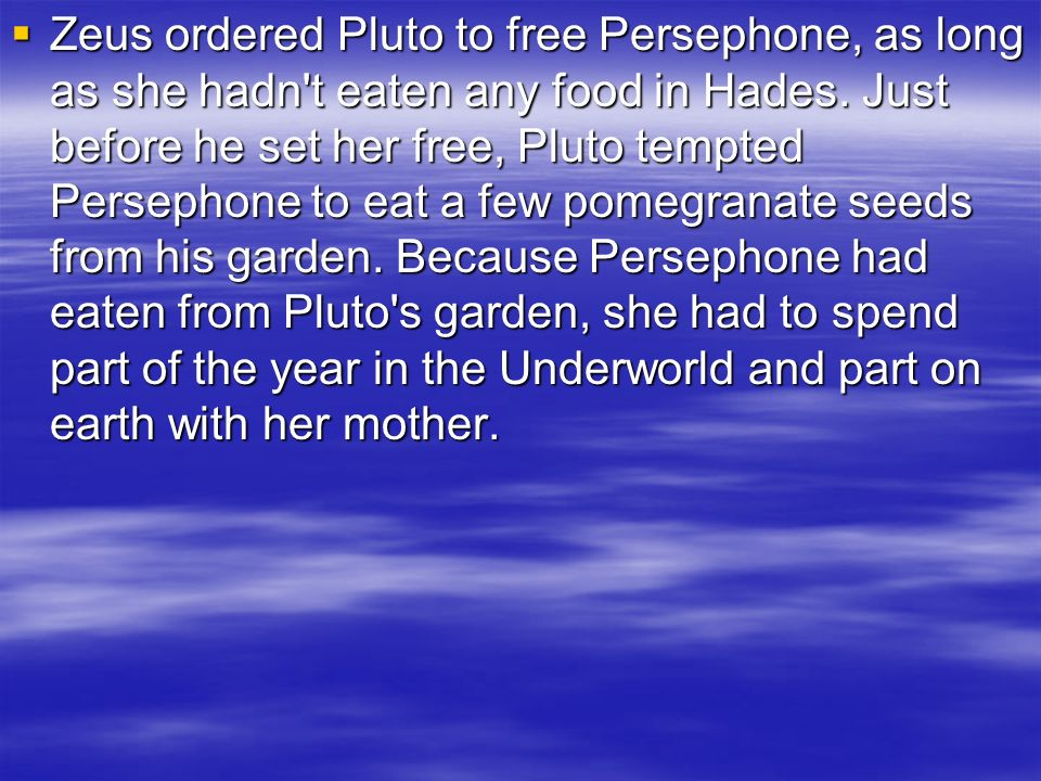 Zeus ordered Pluto to free Persephone, as long as she hadn t eaten any food in Hades.