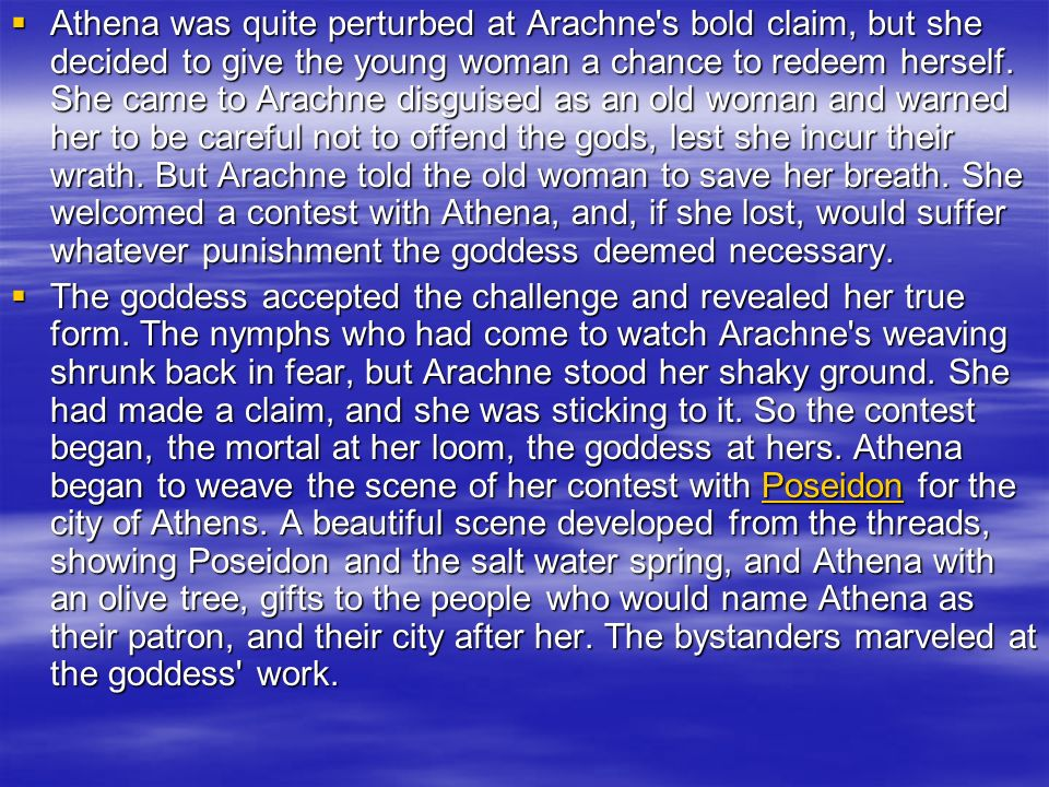 Athena was quite perturbed at Arachne s bold claim, but she decided to give the young woman a chance to redeem herself. She came to Arachne disguised as an old woman and warned her to be careful not to offend the gods, lest she incur their wrath. But Arachne told the old woman to save her breath. She welcomed a contest with Athena, and, if she lost, would suffer whatever punishment the goddess deemed necessary.