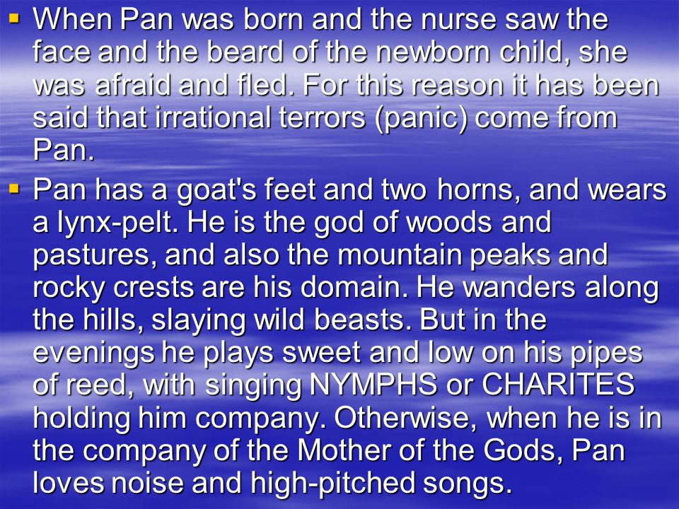 When Pan was born and the nurse saw the face and the beard of the newborn child, she was afraid and fled. For this reason it has been said that irrational terrors (panic) come from Pan.