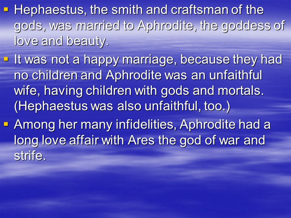 Hephaestus, the smith and craftsman of the gods, was married to Aphrodite, the goddess of love and beauty.