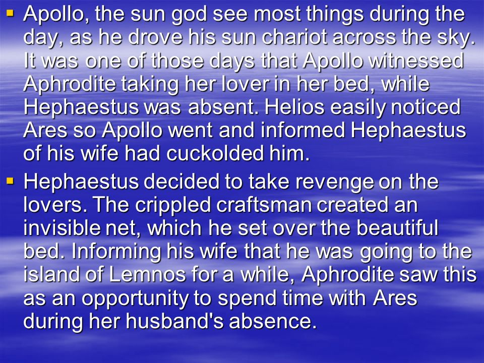 Apollo, the sun god see most things during the day, as he drove his sun chariot across the sky. It was one of those days that Apollo witnessed Aphrodite taking her lover in her bed, while Hephaestus was absent. Helios easily noticed Ares so Apollo went and informed Hephaestus of his wife had cuckolded him.