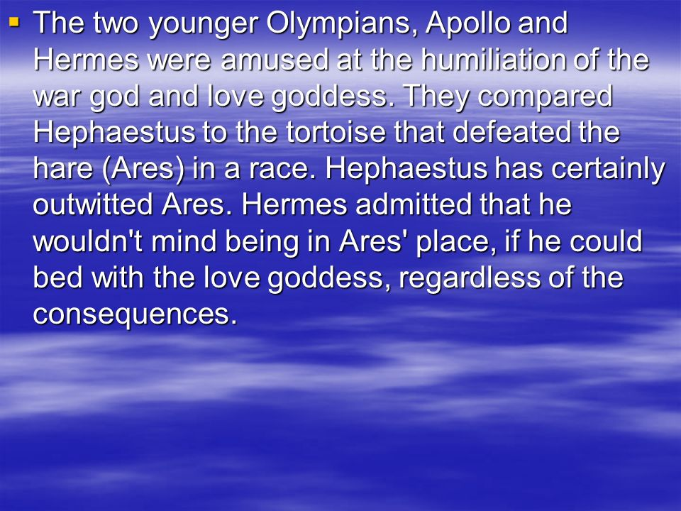 The two younger Olympians, Apollo and Hermes were amused at the humiliation of the war god and love goddess.