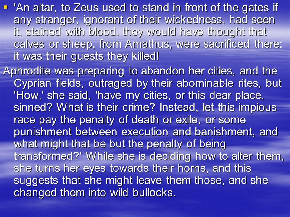 An altar, to Zeus used to stand in front of the gates if any stranger, ignorant of their wickedness, had seen it, stained with blood, they would have thought that calves or sheep, from Amathus, were sacrificed there: it was their guests they killed!