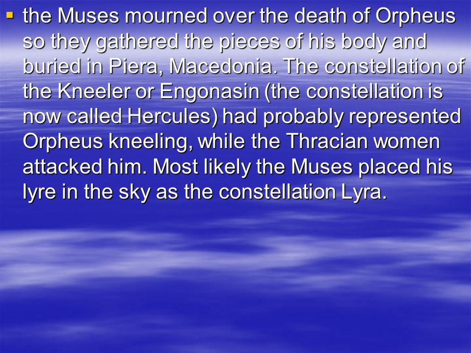the Muses mourned over the death of Orpheus so they gathered the pieces of his body and buried in Piera, Macedonia.