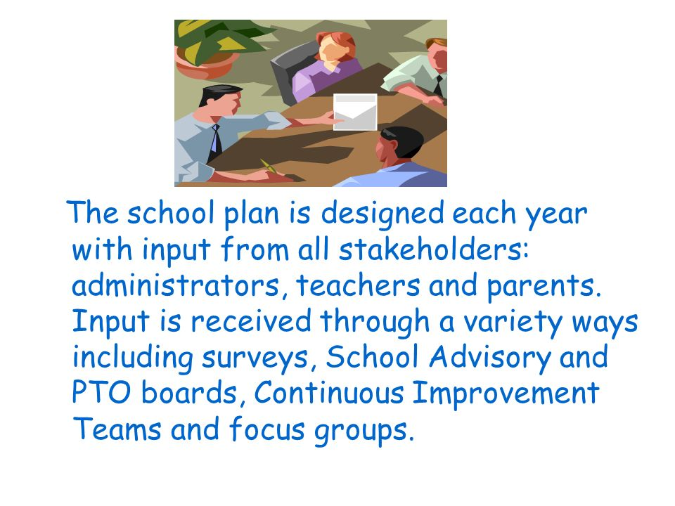 The school plan is designed each year with input from all stakeholders: administrators, teachers and parents.